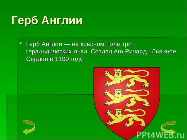Герб Англии Герб Англии — на красном поле три геральдических льва. Создал его Ричард I Львиное Сердце в 1190 году