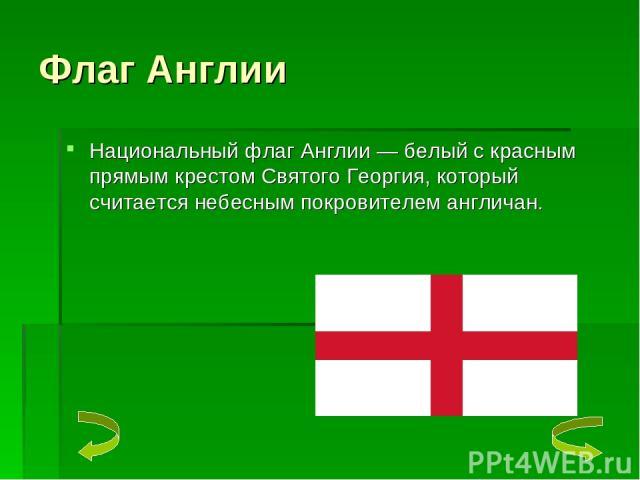 Флаг Англии Национальный флаг Англии — белый с красным прямым крестом Святого Георгия, который считается небесным покровителем англичан.