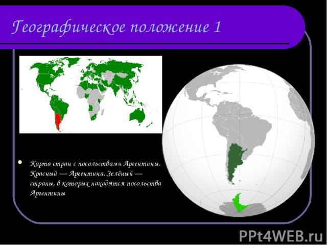 Географическое положение 1 Карта стран с посольствами Аргентины. Красный— Аргентина. Зелёный— страны, в которых находятся посольства Аргентины