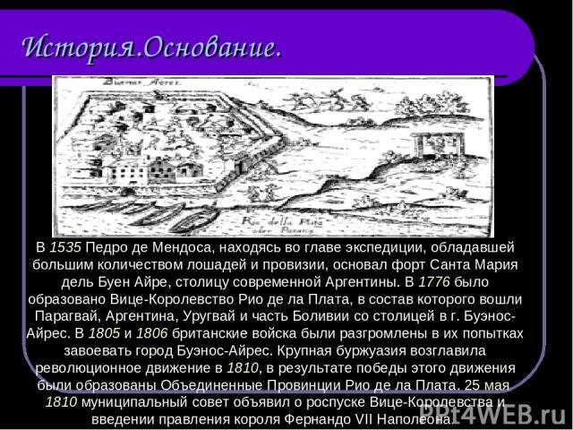 История.Основание. В 1535 Педро де Мендоса, находясь во главе экспедиции, обладавшей большим количеством лошадей и провизии, основал форт Санта Мария дель Буен Айре, столицу современной Аргентины. В 1776 было образовано Вице-Королевство Рио де ла Пл…