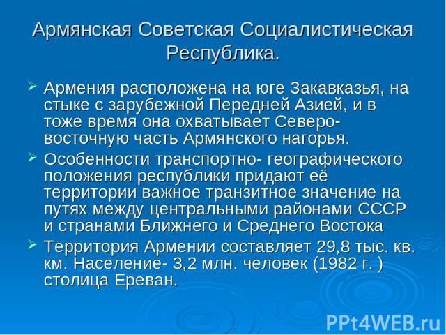 Армянская Советская Социалистическая Республика. Армения расположена на юге Закавказья, на стыке с зарубежной Передней Азией, и в тоже время она охватывает Северо-восточную часть Армянского нагорья. Особенности транспортно- географического положения…