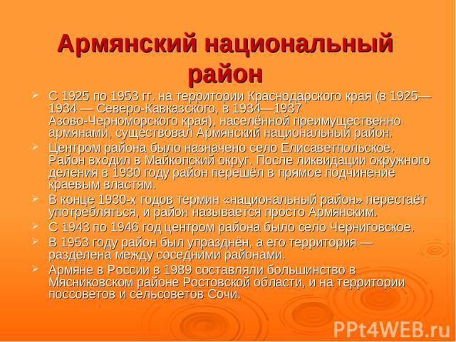 Армянский национальный район С 1925 по 1953гг. на территории Краснодарского края (в 1925—1934— Северо-Кавказского, в 1934—1937 Азово-Черноморского края), населённой преимущественно армянами, существовал Армянский национальный район. Центром района…