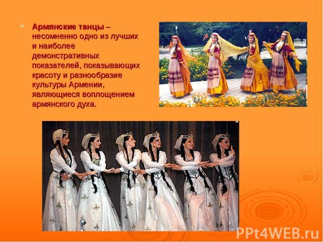 Армянские танцы – несомненно одно из лучших и наиболее демонстративных показателей, показывающих красоту и разнообразие культуры Армении, являющиеся воплощением армянского духа.