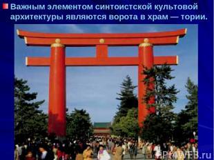 Важным элементом синтоистской культовой архитектуры являются ворота в храм — тор