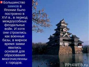 Большинство замков в Японии было построено в ХVI в., в период междоусобных феода