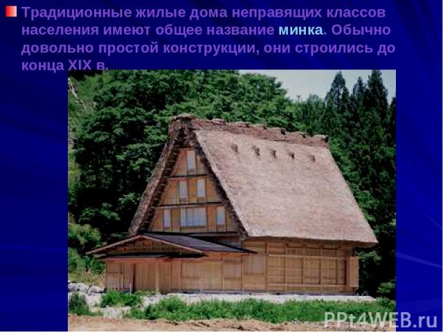 Традиционные жилые дома неправящих классов населения имеют общее название минка. Обычно довольно простой конструкции, они строились до конца XIX в.