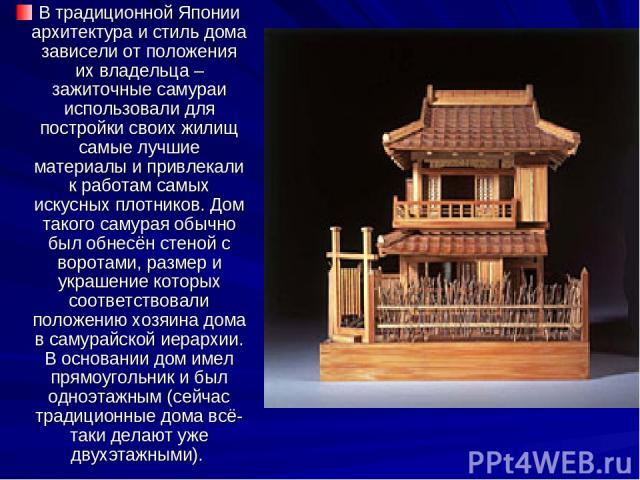 В традиционной Японии архитектура и стиль дома зависели от положения их владельца – зажиточные самураи использовали для постройки своих жилищ самые лучшие материалы и привлекали к работам самых искусных плотников. Дом такого самурая обычно был обнес…