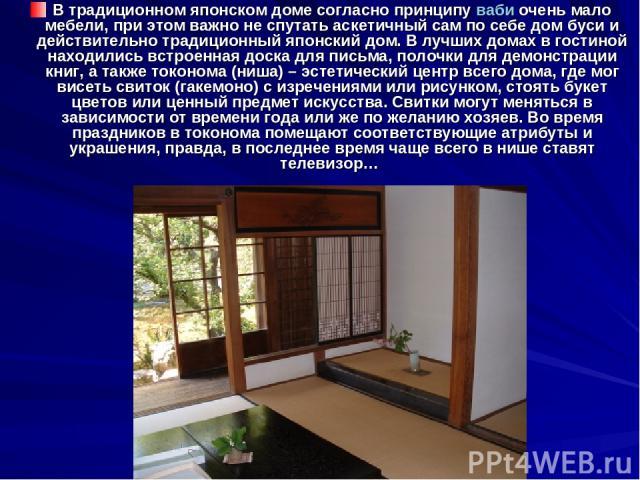В традиционном японском доме согласно принципу ваби очень мало мебели, при этом важно не спутать аскетичный сам по себе дом буси и действительно традиционный японский дом. В лучших домах в гостиной находились встроенная доска для письма, полочки для…
