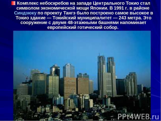 Комплекс небоскребов на западе Центрального Токио стал символом экономической мощи Японии. В 1991 г. в районе Синдзюку по проекту Тангэ было построено самое высокое в Токио здание — Токийский муниципалитет — 243 метра. Это сооружение с двумя 48-этаж…