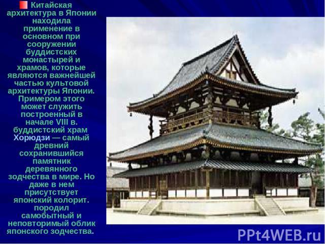Китайская архитектура в Японии находила применение в основном при сооружении буддистских монастырей и храмов, которые являются важнейшей частью культовой архитектуры Японии. Примером этого может служить построенный в начале VIII в. буддистский храм …