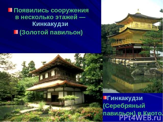 Появились сооружения в несколько этажей — Кинкакудзи (Золотой павильон) Гинкакудзи (Серебряный павильон) в Киото.