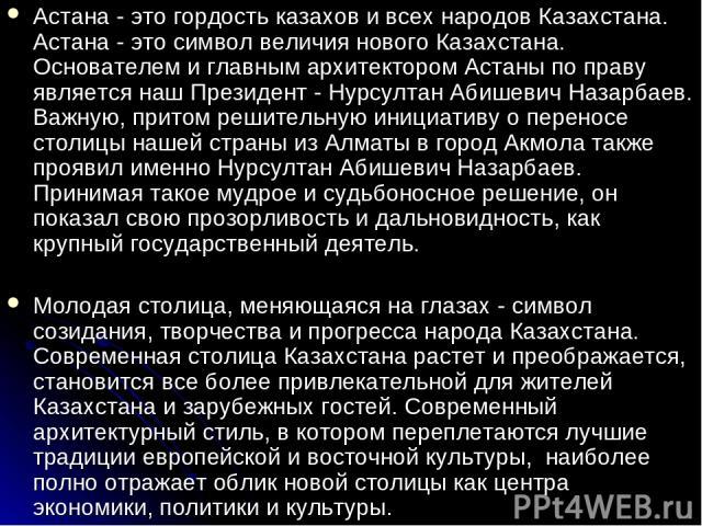 Астана - это гордость казахов и всех народов Казахстана. Астана - это символ величия нового Казахстана. Основателем и главным архитектором Астаны по праву является наш Президент - Нурсултан Абишевич Назарбаев. Важную, притом решительную инициативу о…