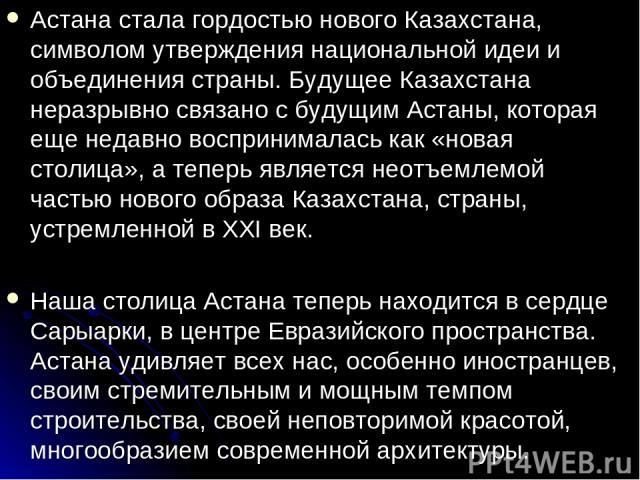 Астана стала гордостью нового Казахстана, символом утверждения национальной идеи и объединения страны. Будущее Казахстана неразрывно связано с будущим Астаны, которая еще недавно воспринималась как «новая столица», а теперь является неотъемлемой час…
