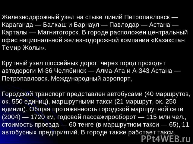 Железнодорожный узел на стыке линий Петропавловск — Караганда — Балхаш и Барнаул — Павлодар — Астана — Карталы — Магнитогорск. В городе расположен центральный офис национальной железнодорожной компании «Казакстан Темир Жолы». Крупный узел шоссейных …