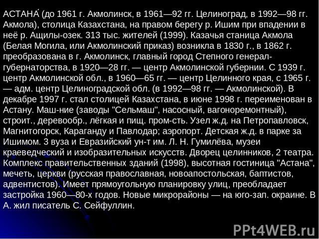 АСТАНА (до 1961 г. Акмолинск, в 1961—92 гг. Целиноград, в 1992—98 гг. Акмола), столица Казахстана, на правом берегу р. Ишим при впадении в неё р. Ащилы-озек. 313 тыс. жителей (1999). Казачья станица Акмола (Белая Могила, или Акмолинский приказ) возн…