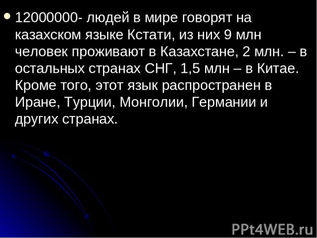 12000000- людей в мире говорят на казахском языке Кстати, из них 9 млн человек проживают в Казахстане, 2 млн. – в остальных странах СНГ, 1,5 млн – в Китае. Кроме того, этот язык распространен в Иране, Турции, Монголии, Германии и других странах.