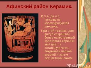 Афинский район Керамик. В V в. до н.э. появляется краснофигурная техника. При эт
