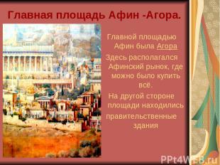 Главная площадь Афин -Агора. Главной площадью Афин была Агора Здесь располагался
