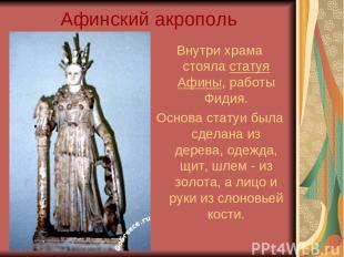 Афинский акрополь Внутри храма стояла статуя Афины, работы Фидия. Основа статуи