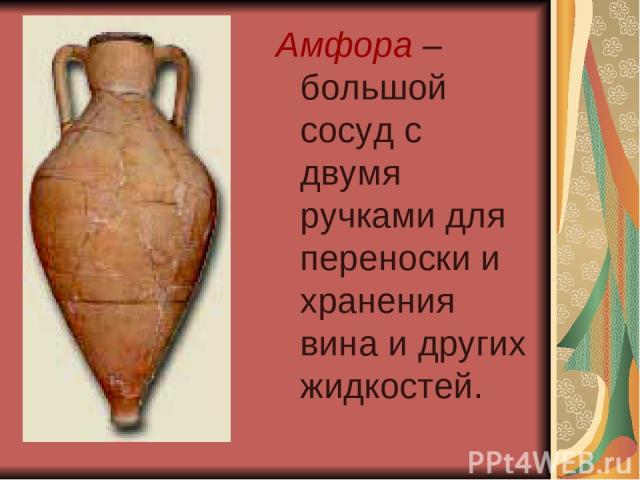 Амфора – большой сосуд с двумя ручками для переноски и хранения вина и других жидкостей.