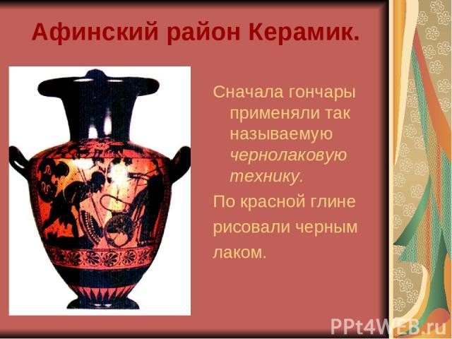 Афинский район Керамик. Сначала гончары применяли так называемую чернолаковую технику. По красной глине рисовали черным лаком.