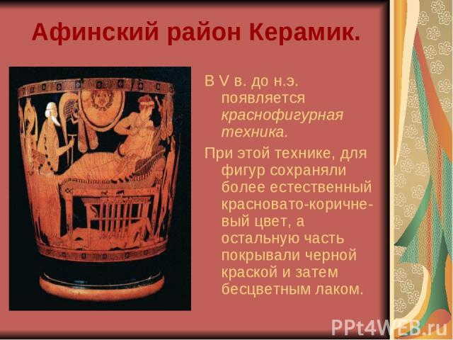 Афинский район Керамик. В V в. до н.э. появляется краснофигурная техника. При этой технике, для фигур сохраняли более естественный красновато-коричне-вый цвет, а остальную часть покрывали черной краской и затем бесцветным лаком.