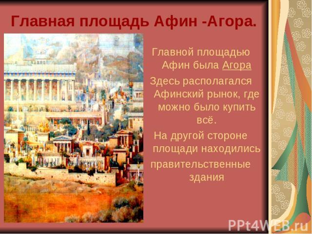 Главная площадь Афин -Агора. Главной площадью Афин была Агора Здесь располагался Афинский рынок, где можно было купить всё. На другой стороне площади находились правительственные здания
