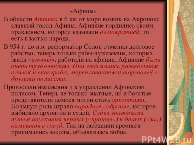 «Афины» В области Аттика в 6 км от моря возник на Акрополе славный город Афины. Афиняне гордились своим правлением, которое называли демократией, то есть властью народа. В 954 г. до н.э. реформатор Солон отменил долговое рабство, теперь только рабы-…