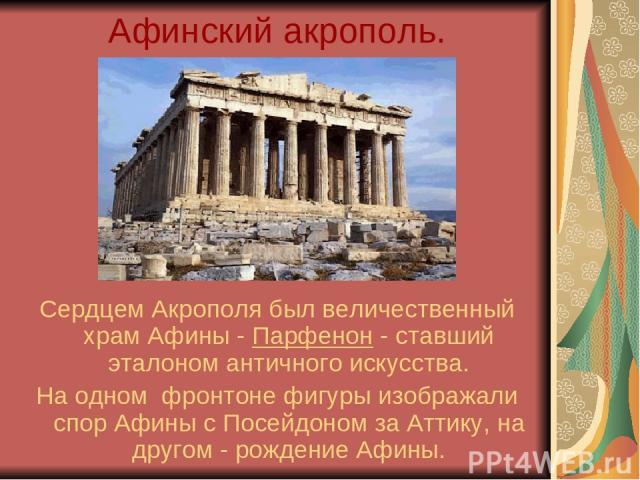 Афинский акрополь. Сердцем Акрополя был величественный храм Афины - Парфенон - ставший эталоном античного искусства. На одном фронтоне фигуры изображали спор Афины с Посейдоном за Аттику, на другом - рождение Афины.