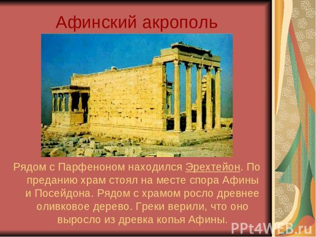 Афинский акрополь Рядом с Парфеноном находился Эрехтейон. По преданию храм стоял на месте спора Афины и Посейдона. Рядом с храмом росло древнее оливковое дерево. Греки верили, что оно выросло из древка копья Афины.