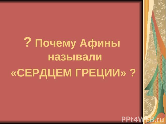 ? Почему Афины называли «СЕРДЦЕМ ГРЕЦИИ» ?
