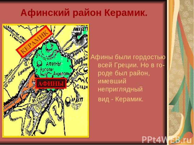 Афинский район Керамик. Афины были гордостью всей Греции. Но в го-роде был район, имевший неприглядный вид - Керамик. АФИНЫ КЕРАМИК