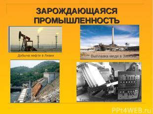 ЗАРОЖДАЮЩАЯСЯ ПРОМЫШЛЕННОСТЬ Добыча нефти в Ливии ГЭС в Гане Текстильная фабрика