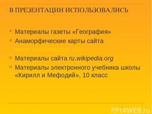 В ПРЕЗЕНТАЦИИ ИСПОЛЬЗОВАЛИСЬ Материалы газеты «География» Анаморфические карты с