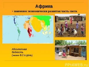 Африка - наименее экономически развитая часть света Абсолютная бедность (менее $