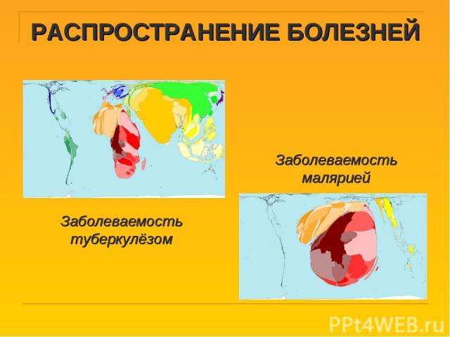 РАСПРОСТРАНЕНИЕ БОЛЕЗНЕЙ Заболеваемость туберкулёзом Заболеваемость малярией