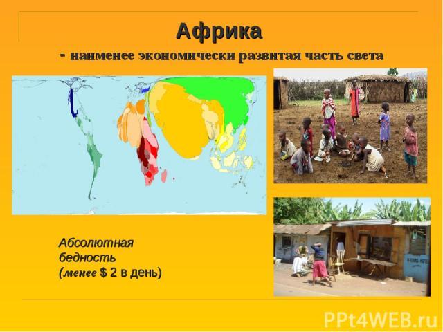 Африка - наименее экономически развитая часть света Абсолютная бедность (менее $ 2 в день)