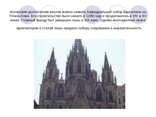 Испанским долгостроем вполне можно назвать Кафедральный собор Барселоны на Пласа-Нова. Его строительство было начато в 1298 году и продолжилось в XIV и XV веках. Главный фасад был завершен лишь в XIX веке. Однако многократная смена архитекторов и ст…