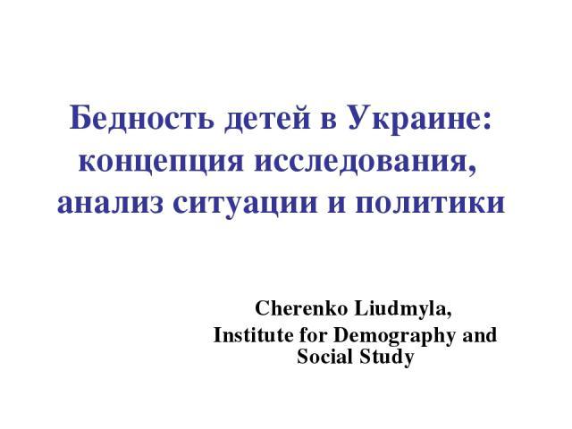 Бедность детей в Украине: концепция исследования, анализ ситуации и политики Cherenko Liudmyla, Institute for Demography and Social Study