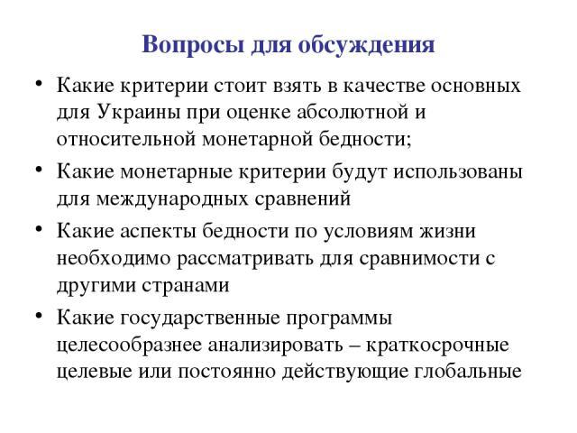 Вопросы для обсуждения Какие критерии стоит взять в качестве основных для Украины при оценке абсолютной и относительной монетарной бедности; Какие монетарные критерии будут использованы для международных сравнений Какие аспекты бедности по условиям …