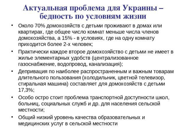 Актуальная проблема для Украины – бедность по условиям жизни Около 70% домохозяйств с детьми проживают в домах или квартирах, где общее число комнат меньше числа членов домохозяйства, а 15% - в условиях, где на одну комнату приходится более 2-х чело…