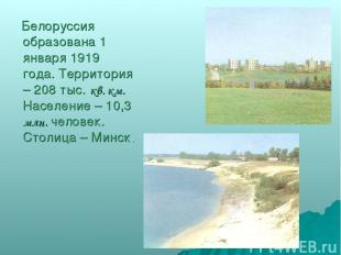 Белоруссия образована 1 января 1919 года. Территория – 208 тыс. кв. км. Населени
