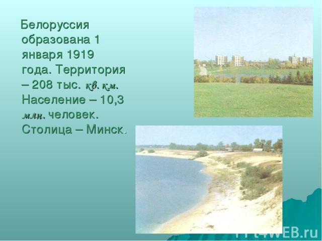 Белоруссия образована 1 января 1919 года. Территория – 208 тыс. кв. км. Население – 10,3 млн. человек. Столица – Минск.