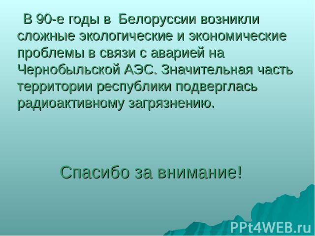 В 90-е годы в Белоруссии возникли сложные экологические и экономические проблемы в связи с аварией на Чернобыльской АЭС. Значительная часть территории республики подверглась радиоактивному загрязнению. Спасибо за внимание!