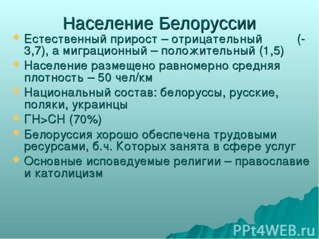 Население Белоруссии Естественный прирост – отрицательный (-3,7), а миграционный – положительный (1,5) Население размещено равномерно средняя плотность – 50 чел/км Национальный состав: белоруссы, русские, поляки, украинцы ГН>СН (70%) Белоруссия хоро…