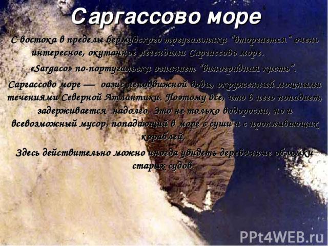 """Саргассово море С востока в пределы бермудского треугольника """"вторгается"""" очень интересное, окутанное легендами Саргассово море. «Sargaco» по-португальски означает """"виноградная кисть"""". Саргассово море — оазис неподвижной воды, окруженный мощными теч…"""