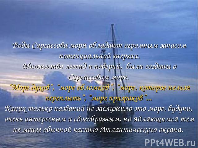 """Воды Саргассова моря обладают огромным запасом потенциальной энергии. Множество легенд и поверий, были созданы о Саргассовом море. """"Море духов"""", """"море обломков"""", """"море, которое нельзя переплыть"""", """"море призраков""""... Каких только названий не заслужил…"""