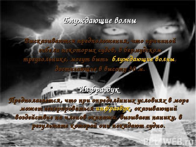 Блуждающие волны Высказываются предположения, что причиной гибели некоторых судов, в бермудском треугольнике, могут быть блуждающие волны, достигающие в высоту 30м. Инфразвук Предполагается, что при определённых условиях в море может генерироваться…