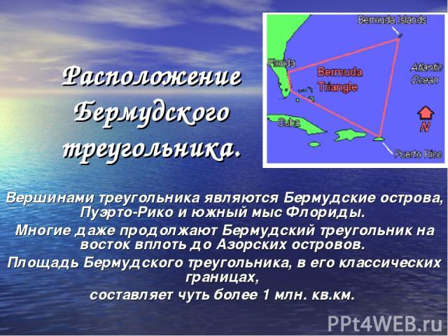 Расположение Бермудского треугольника. Вершинами треугольника являются Бермудские острова, Пуэрто-Рико и южный мыс Флориды. Многие даже продолжают Бермудский треугольник на восток вплоть до Азорских островов. Площадь Бермудского треугольника, в его …