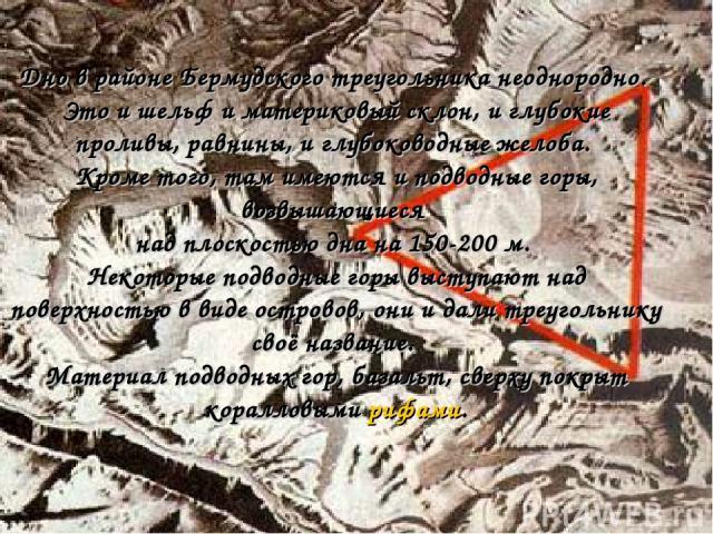 Дно в районе Бермудского треугольника неоднородно. Это и шельф и материковый склон, и глубокие проливы, равнины, и глубоководные желоба. Кроме того, там имеются и подводные горы, возвышающиеся над плоскостью дна на 150-200 м. Некоторые подводные гор…